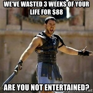 GLADIATOR - We've wasted 3 weeks of your life for $88 Are you not entertained?