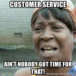 Xbox one aint nobody got time for that shit. - Customer service Ain't nobody got time for that!