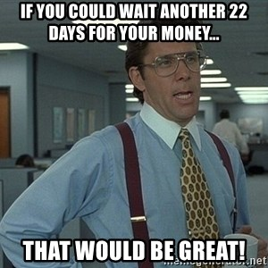 That'd be great guy - If you could wait another 22 days for your money... that would be great!