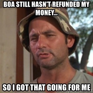 So I got that going on for me, which is nice - BOA still hasn't refunded my money... So I got that going for me