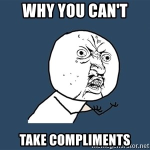 Y U No - Why you can't  Take compliments