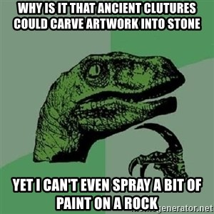 Philosoraptor - Why is it that ancient clutures could carve artwork into stone Yet I can't even spray a bit of paint on a rock