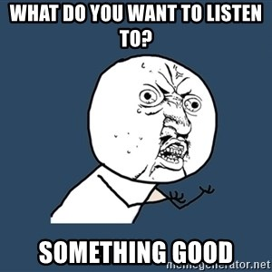 Y U No - What do you want to listen to? Something good