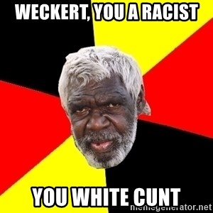 Abo - Weckert, you a racist  You white cunt