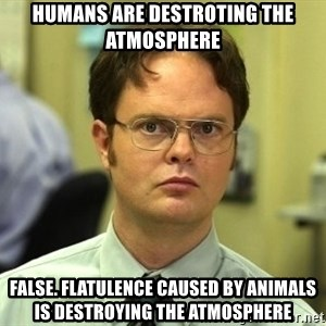 Dwight Schrute - Humans are destroting the atmosphere False. Flatulence caused by animals is destroying the atmosphere