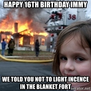 Disaster Girl - Happy 16th Birthday Immy We told you not to light incence in the blanket fort