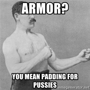 overly manlyman - Armor? You mean padding for pussies