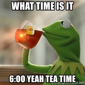 Kermit The Frog Drinking Tea - what time is it 6:oo yeah tea time