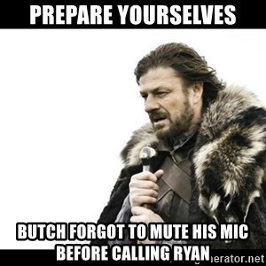 Winter is Coming - Prepare yourselves Butch forgot to mute his mic before calling Ryan