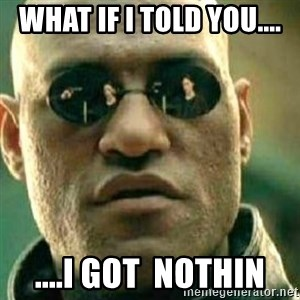 What If I Told You - what if I told you.... ....I got  nothin