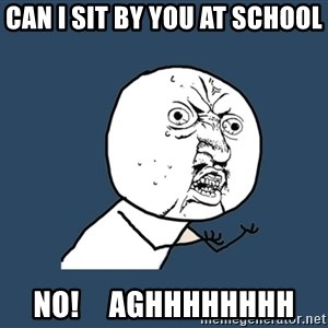 Y U No - can i sit by you at school NO!     aghhhhhhhh