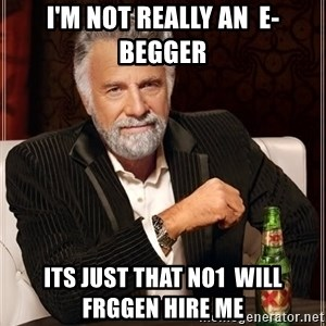 The Most Interesting Man In The World - I'm not really an  E- Begger its just that no1  will frggen hire me