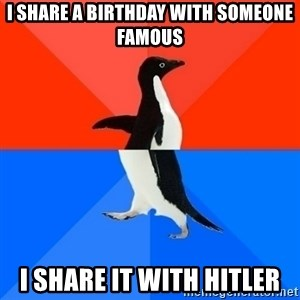 Socially Awesome Awkward Penguin - I share a birthday with someone famous I share it with Hitler
