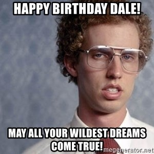 Napoleon Dynamite - Happy birthday dale! May all your wildest dreams come true!