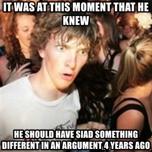 sudden realization guy - It was at this moment that he knew he should have siad something different in an argument 4 years ago