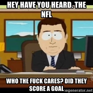 south park aand it's gone - hey have you heard. The nfl Who the fuck cares? did they score a goal