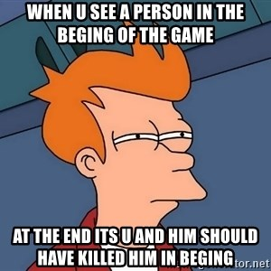 Futurama Fry - when u see a person in the beging of the game  at the end its u and him should have killed him in beging