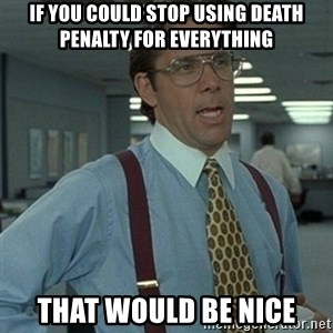 Office Space Boss - If you could stop using death penalty for everything That would be nice