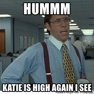 Yeah If You Could Just - hUMMM kATIE IS HIGH AGAIN i SEE