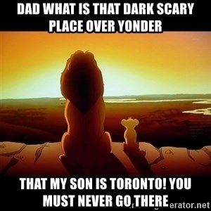 Simba - Dad what is that dark scary place over yonder That my son is Toronto! You must never go there