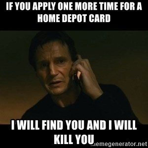 liam neeson taken - if you apply one more time for a home depot card I will find you and I will kill you