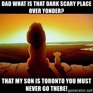 Simba - Dad what is that dark scary place over yonder? That my son is Toronto you must never go there!
