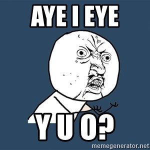 Y U No - Aye I Eye  Y U O?