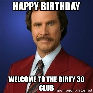 Anchorman Birthday - Happy birthday  Welcome to the dirty 30 Club