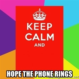Keep calm and - hope the phone rings