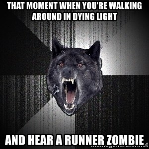 flniuydl - That moment when you're walking around in Dying Light And hear a runner zombie