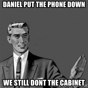 Correction Guy - Daniel put the phone down We still dont the cabinet