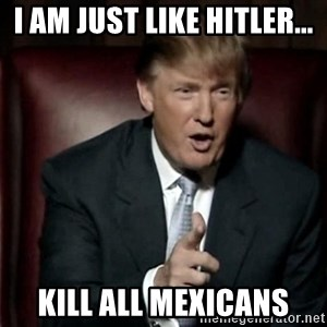 Donald Trump - I AM JUST LIKE HITLER... KILL ALL MEXICANS