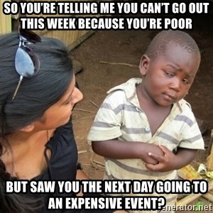Skeptical 3rd World Kid - So you're telling me you can't go out this week because you're poor But saw you the next day going to an expensive event?