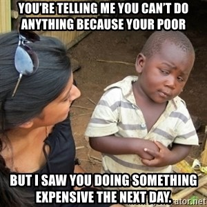 Skeptical 3rd World Kid - You're telling me you can't do anything because your poor But I saw you doing something expensive the next day.