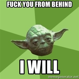 Advice Yoda Gives - Fuck you from behind I will