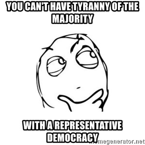 thinking guy - you can't have tyranny of the majority with a representative democracy