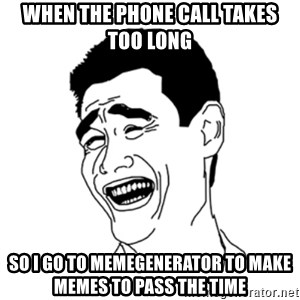 FU*CK THAT GUY - When the phone call takes too long so i go to memegenerator to make memes to pass the time