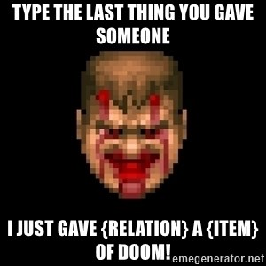 Bloody Doom Guy - Type the last thing you gave someone I just gave {relation} a {item} OF DOOM!
