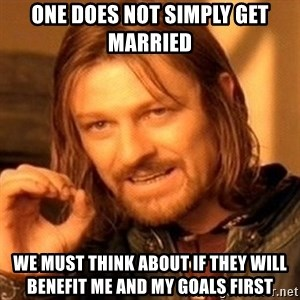 One Does Not Simply - One does not simply get married  We must think about if they will benefit me and my goals first