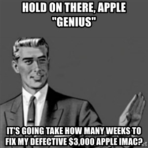 "Correction Guy - hold on there, apple ""genius"" it's going take how many weeks to fix my defective $3,000 apple iMac?"