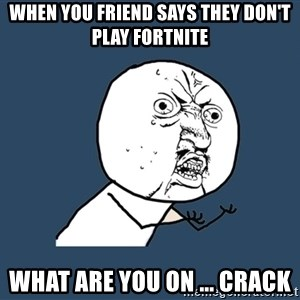 Y U No - when you friend says they don't play fortnite what are you on ... crack