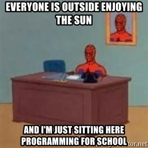 and im just sitting here masterbating - everyone is outside enjoying the sun and I'm just sitting here programming for school