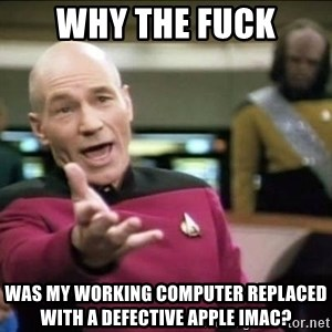Why the fuck - why the fuck was my working computer replaced with a defective apple iMac?