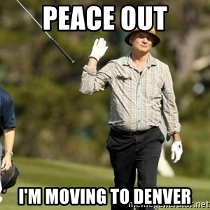 Fuck It Bill Murray - Peace Out I'm moving to Denver