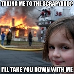 Disaster Girl - taking me to the scrapyard? i'll take you down with me