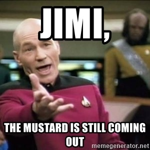 Why the fuck - Jimi, THe mustard is still coming out