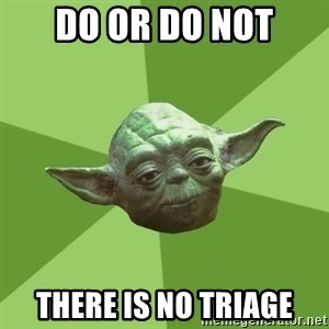 Advice Yoda Gives - Do or do not there is no triage