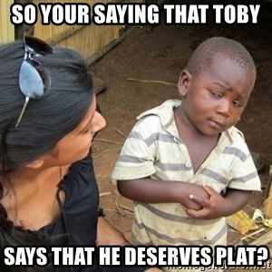 Skeptical 3rd World Kid - So your saying that toby Says that he deserves plat?