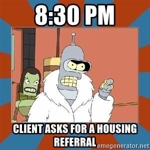 Blackjack and hookers bender - 8:30 PM Client asks for a housing referral