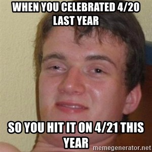 really high guy - WHEN YOU CELEBRATED 4/20 LAST YEAR  SO YOU HIT IT ON 4/21 THIS YEAR